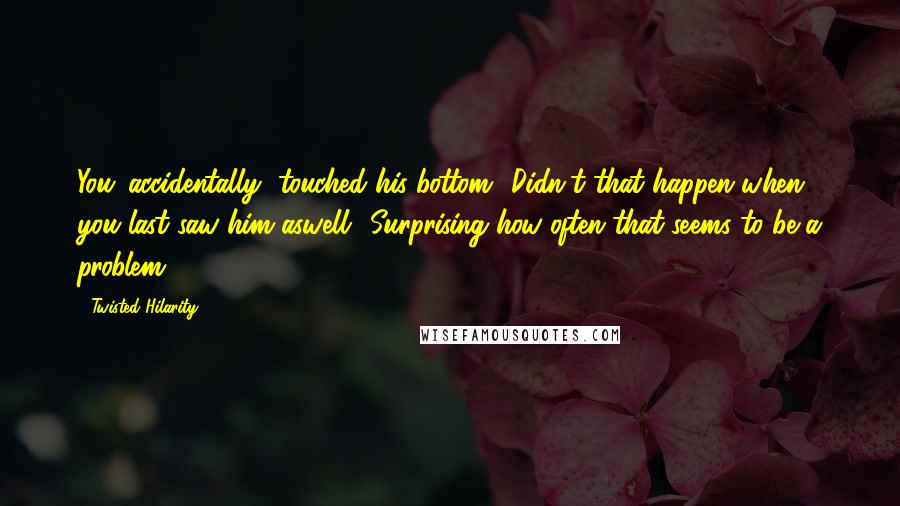 Twisted Hilarity quotes: You 'accidentally' touched his bottom? Didn't that happen when you last saw him aswell? Surprising how often that seems to be a problem.