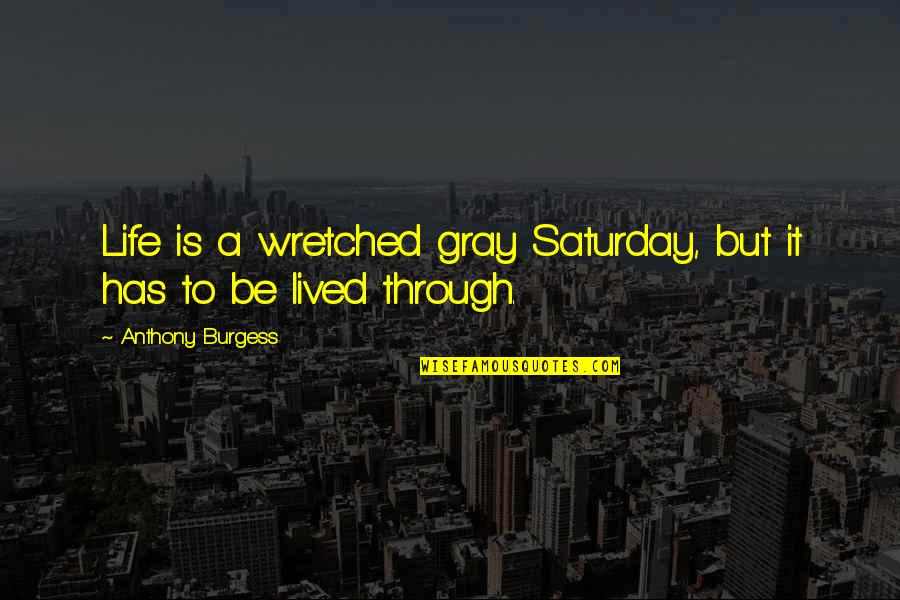 Twisted Sense Of Humor Quotes By Anthony Burgess: Life is a wretched gray Saturday, but it
