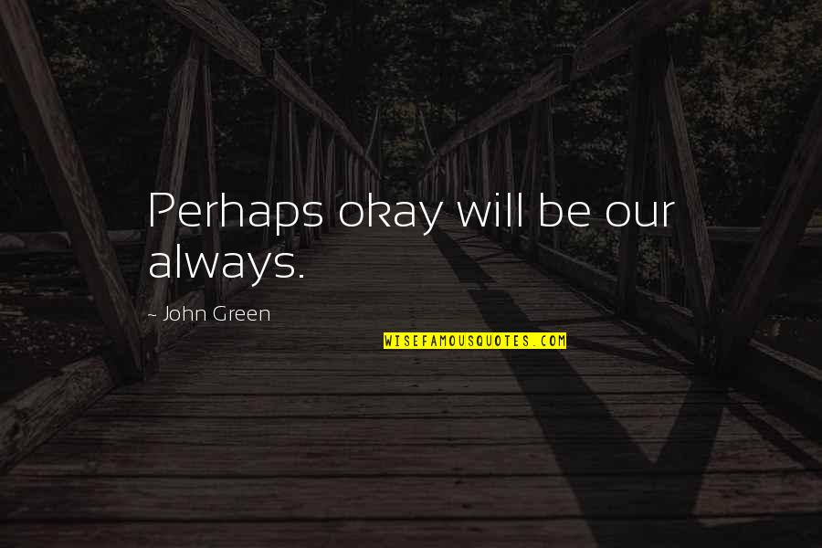 Twisted Sense Of Humor Quotes By John Green: Perhaps okay will be our always.
