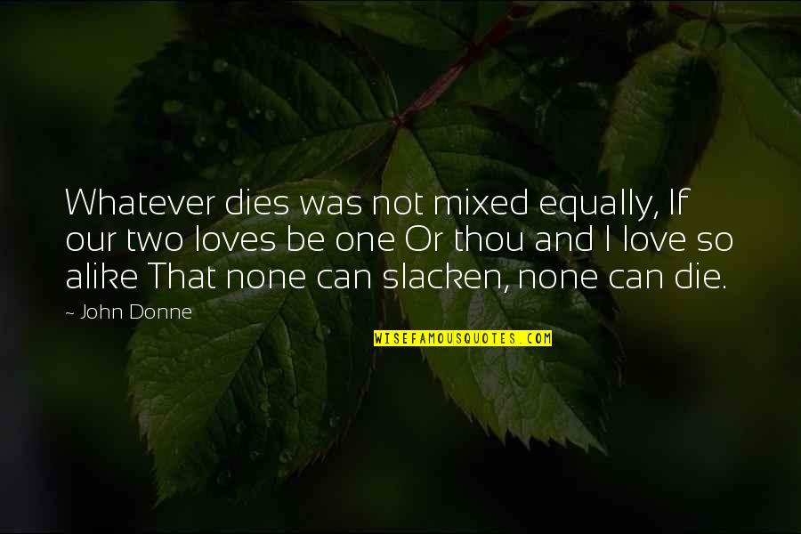 Two Alike Quotes By John Donne: Whatever dies was not mixed equally, If our