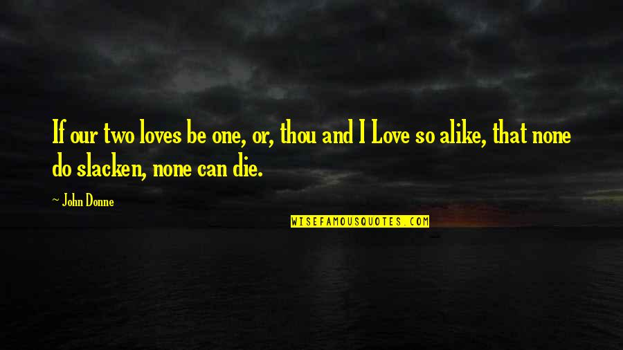 Two Alike Quotes By John Donne: If our two loves be one, or, thou