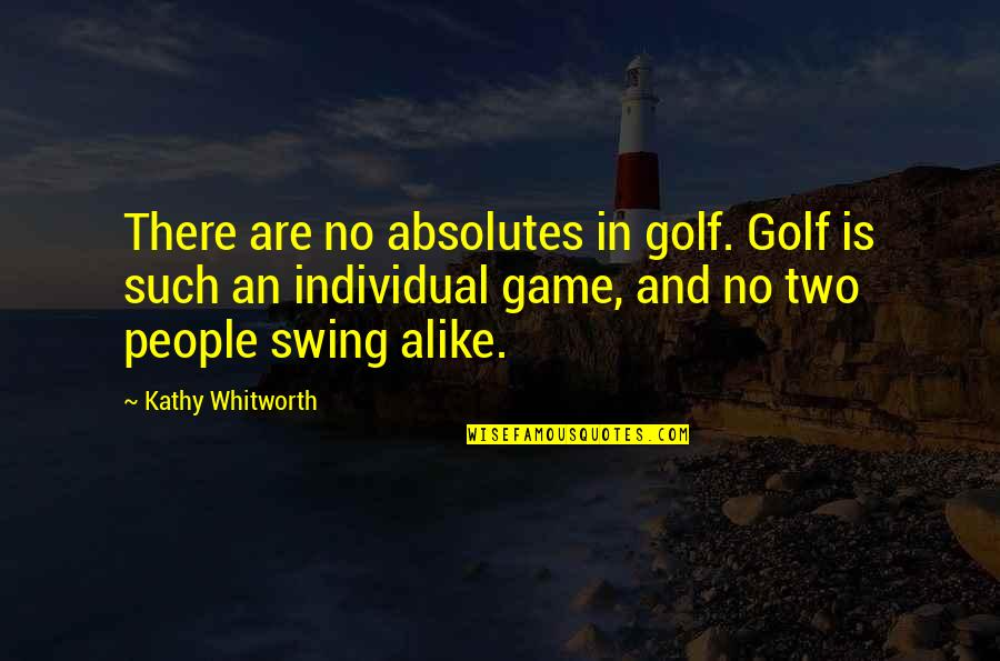 Two Alike Quotes By Kathy Whitworth: There are no absolutes in golf. Golf is