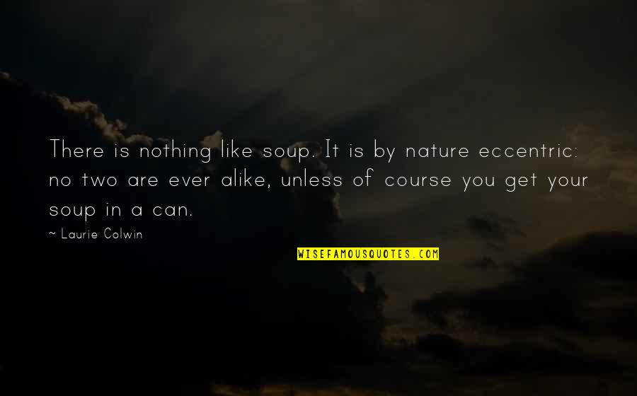 Two Alike Quotes By Laurie Colwin: There is nothing like soup. It is by