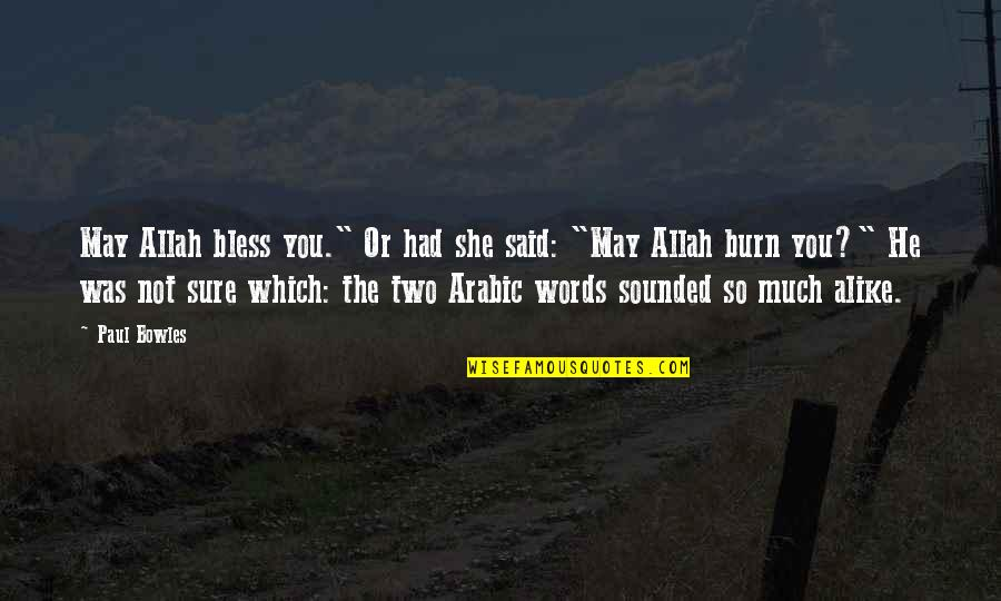 "Two Alike Quotes By Paul Bowles: May Allah bless you."" Or had she said:"