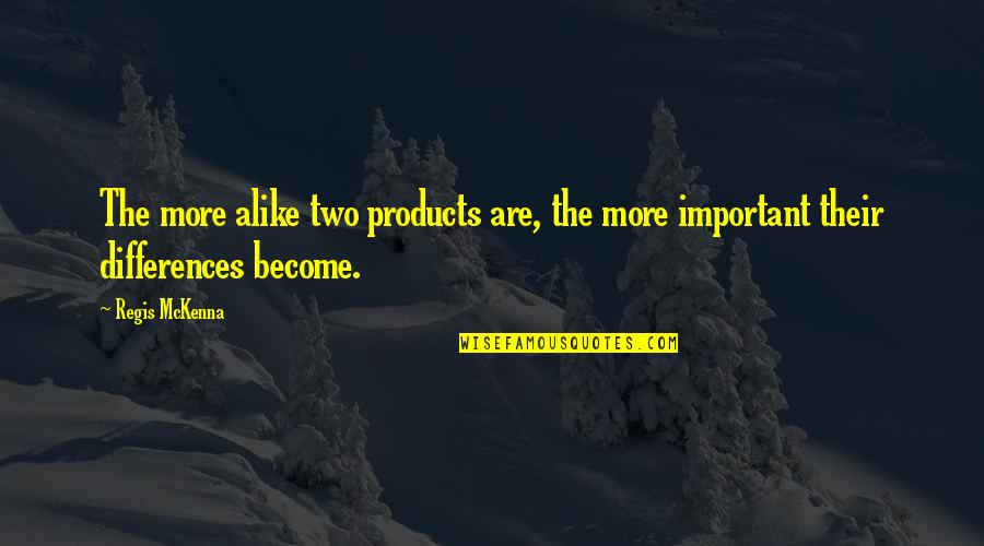 Two Alike Quotes By Regis McKenna: The more alike two products are, the more