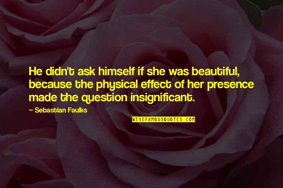 Two Bad Neighbors Quotes By Sebastian Faulks: He didn't ask himself if she was beautiful,