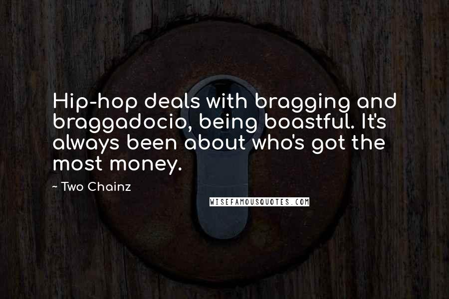 Two Chainz quotes: Hip-hop deals with bragging and braggadocio, being boastful. It's always been about who's got the most money.