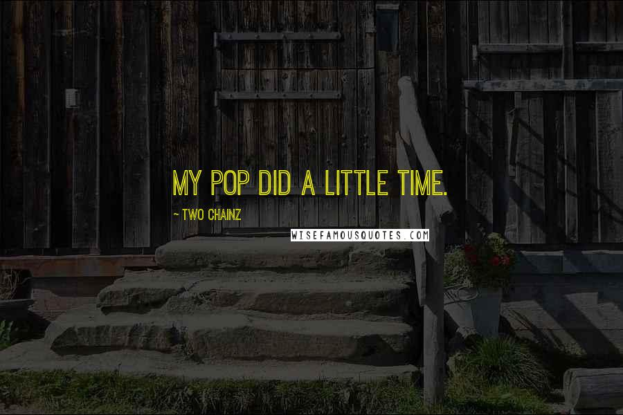 Two Chainz quotes: My pop did a little time.