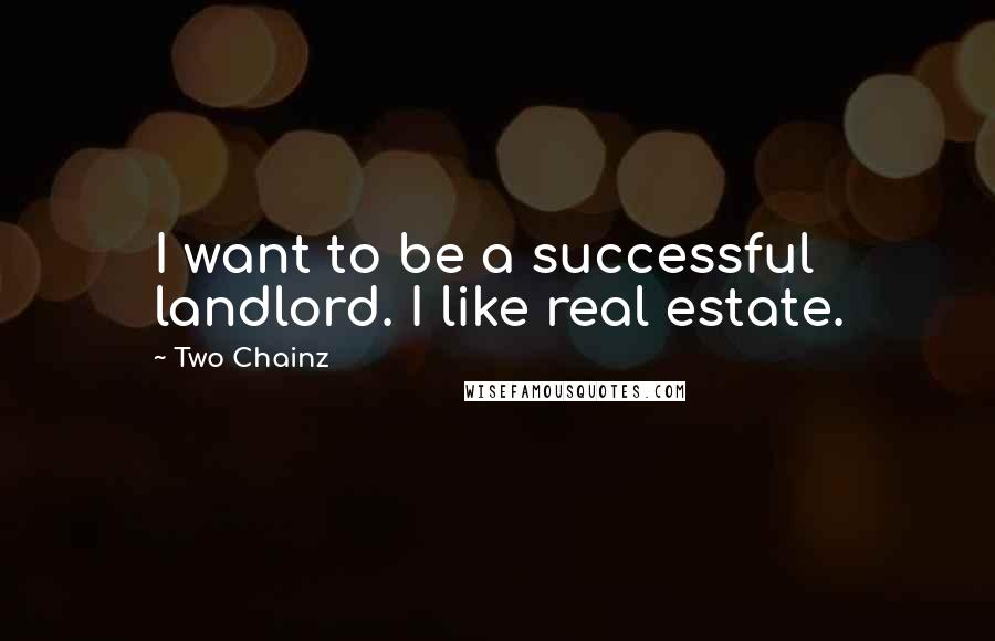Two Chainz quotes: I want to be a successful landlord. I like real estate.
