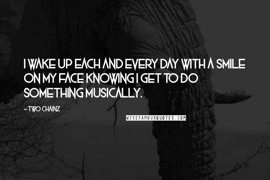 Two Chainz quotes: I wake up each and every day with a smile on my face knowing I get to do something musically.