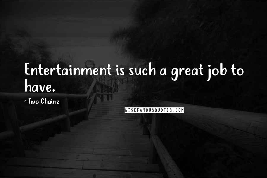 Two Chainz quotes: Entertainment is such a great job to have.