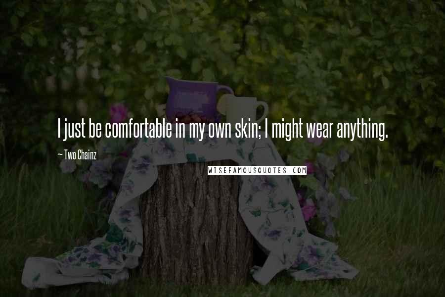 Two Chainz quotes: I just be comfortable in my own skin; I might wear anything.