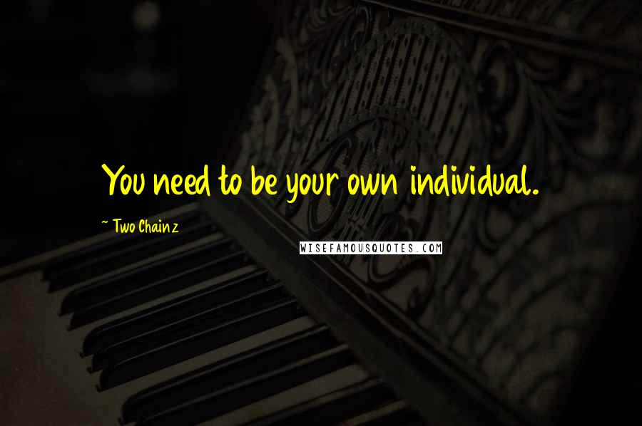 Two Chainz quotes: You need to be your own individual.
