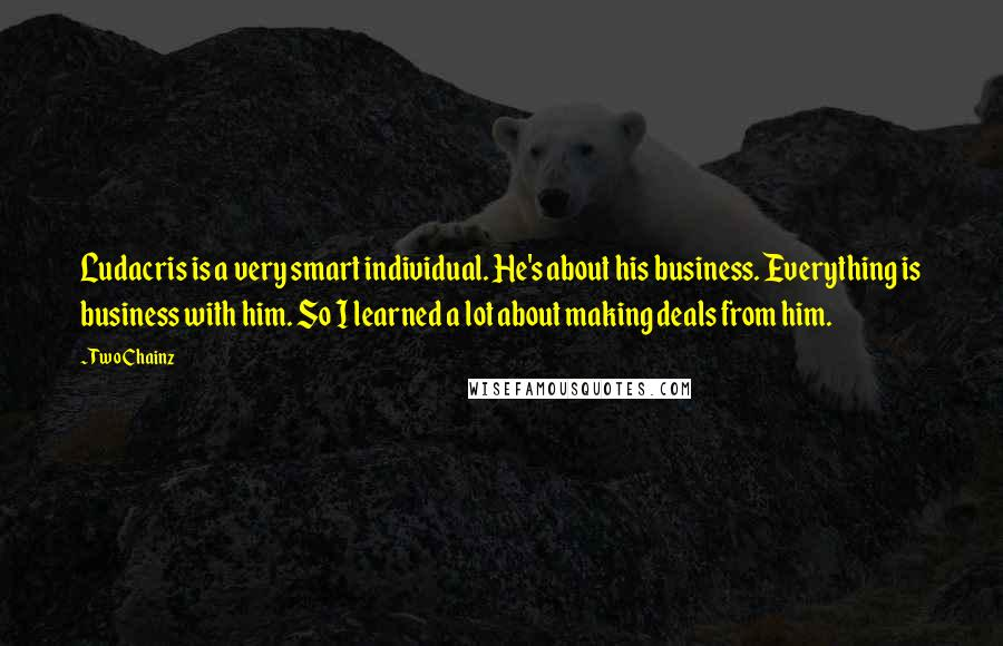 Two Chainz quotes: Ludacris is a very smart individual. He's about his business. Everything is business with him. So I learned a lot about making deals from him.