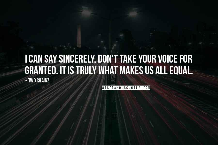 Two Chainz quotes: I can say sincerely, don't take your voice for granted. It is truly what makes us all equal.