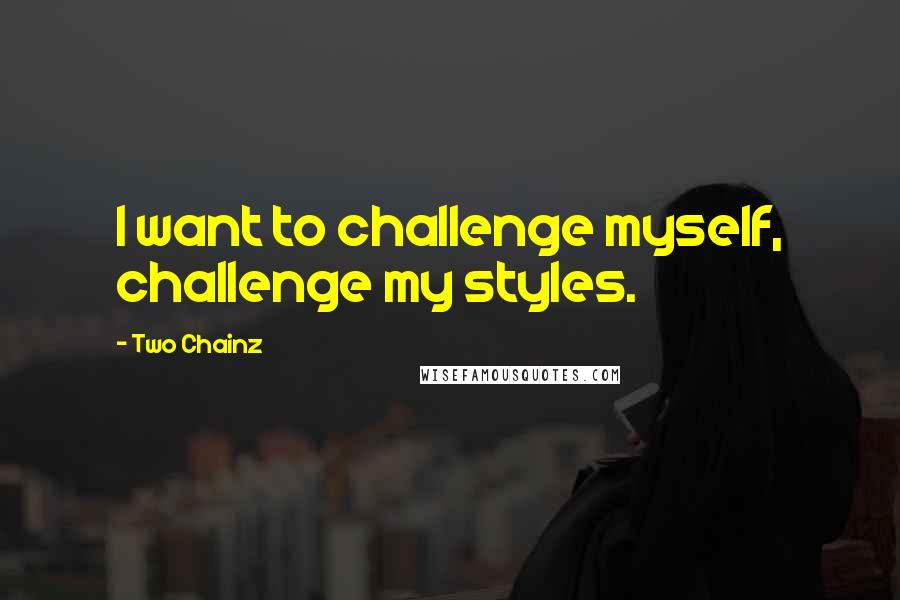 Two Chainz quotes: I want to challenge myself, challenge my styles.