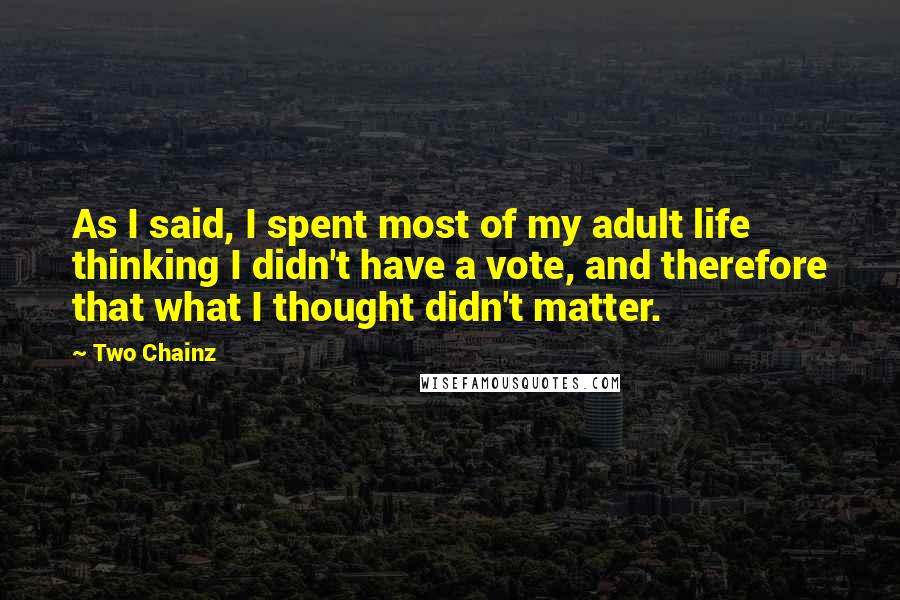 Two Chainz quotes: As I said, I spent most of my adult life thinking I didn't have a vote, and therefore that what I thought didn't matter.