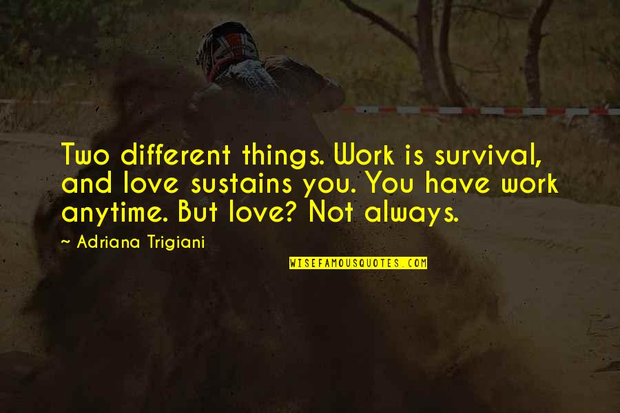 Two Different Things Quotes By Adriana Trigiani: Two different things. Work is survival, and love