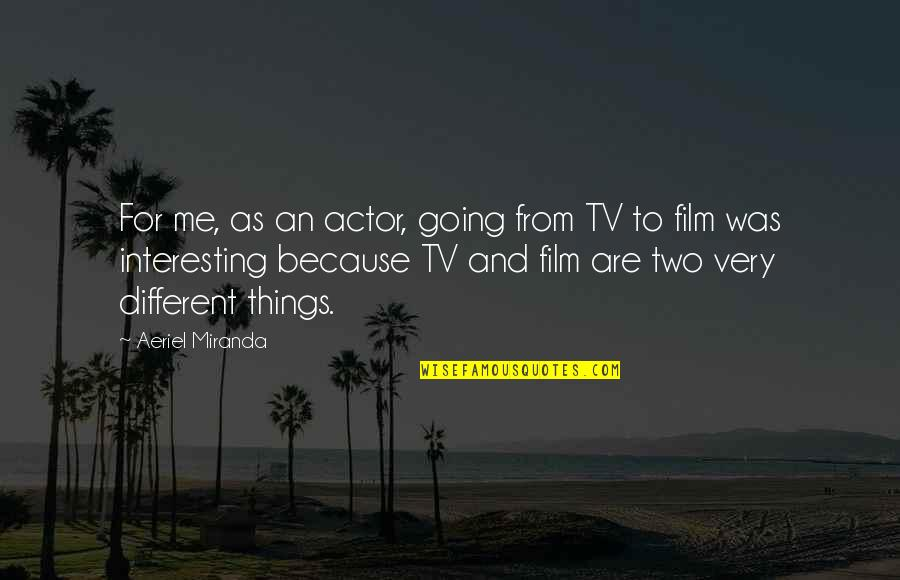 Two Different Things Quotes By Aeriel Miranda: For me, as an actor, going from TV