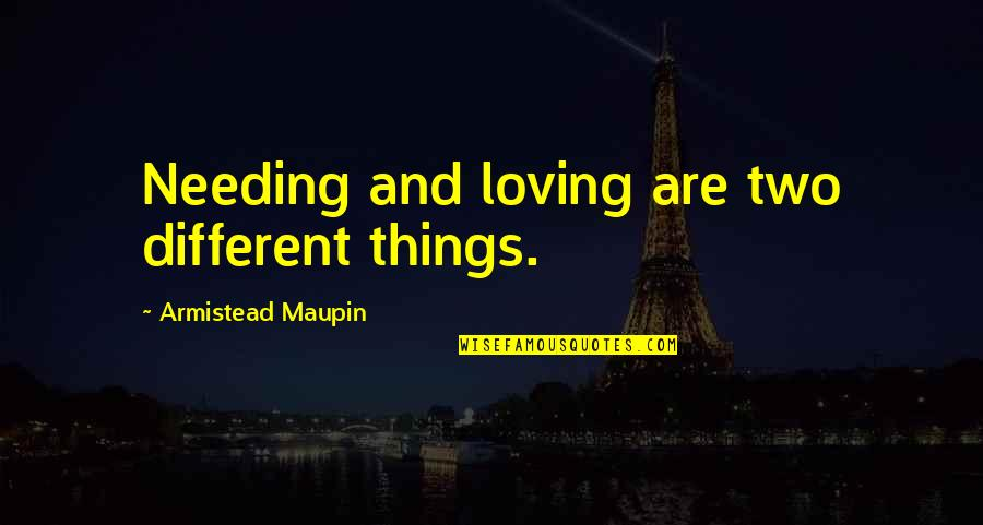 Two Different Things Quotes By Armistead Maupin: Needing and loving are two different things.