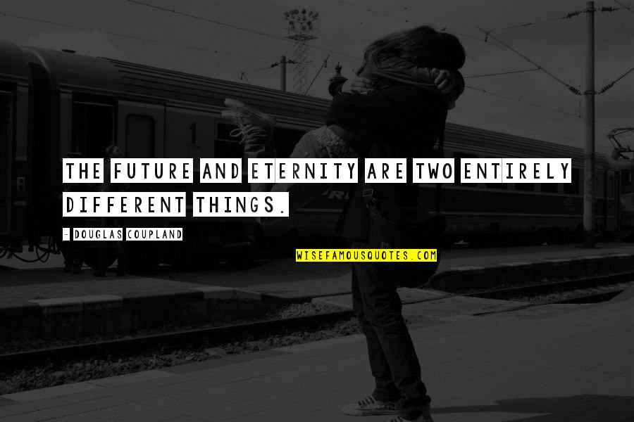 Two Different Things Quotes By Douglas Coupland: The future and eternity are two entirely different