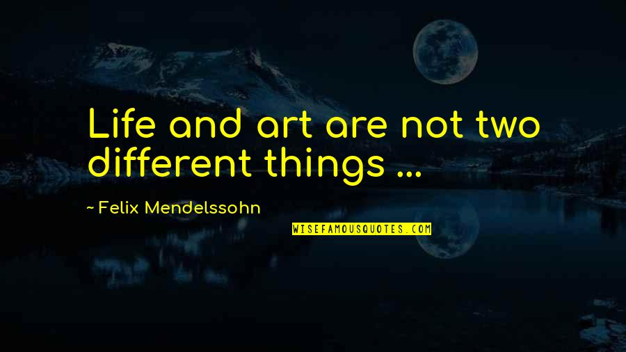 Two Different Things Quotes By Felix Mendelssohn: Life and art are not two different things