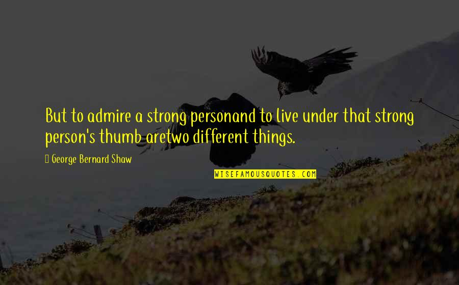 Two Different Things Quotes By George Bernard Shaw: But to admire a strong personand to live
