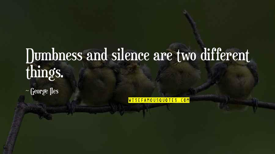 Two Different Things Quotes By George Iles: Dumbness and silence are two different things.