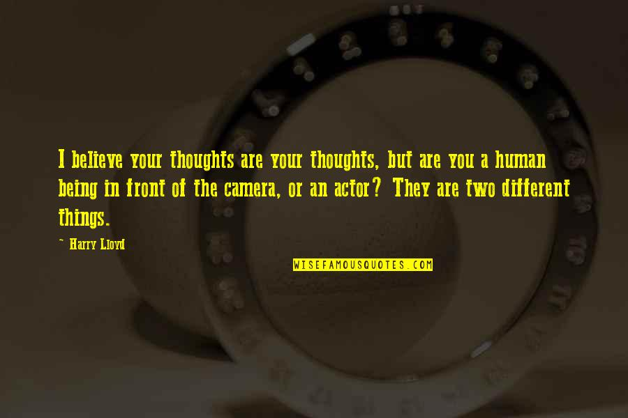 Two Different Things Quotes By Harry Lloyd: I believe your thoughts are your thoughts, but