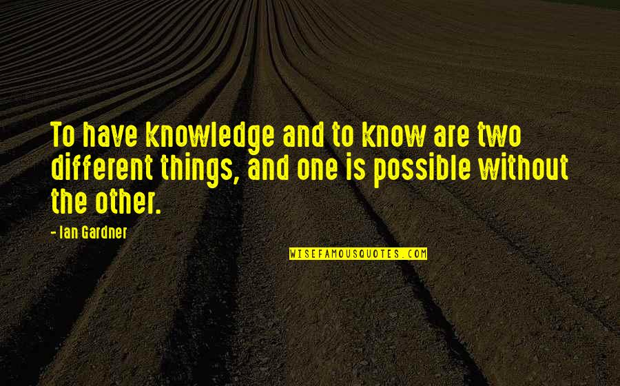 Two Different Things Quotes By Ian Gardner: To have knowledge and to know are two