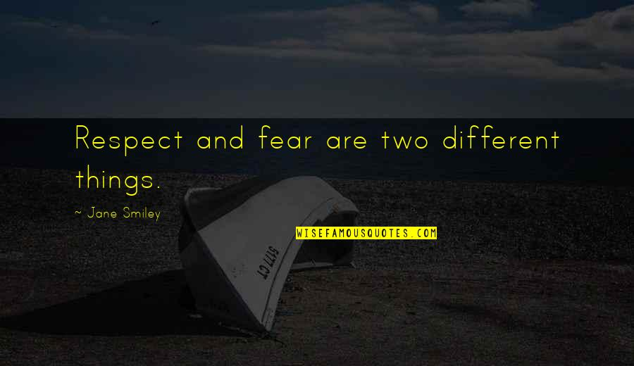 Two Different Things Quotes By Jane Smiley: Respect and fear are two different things.