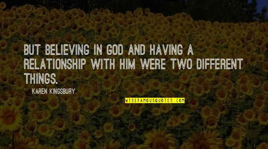 Two Different Things Quotes By Karen Kingsbury: But believing in God and having a relationship