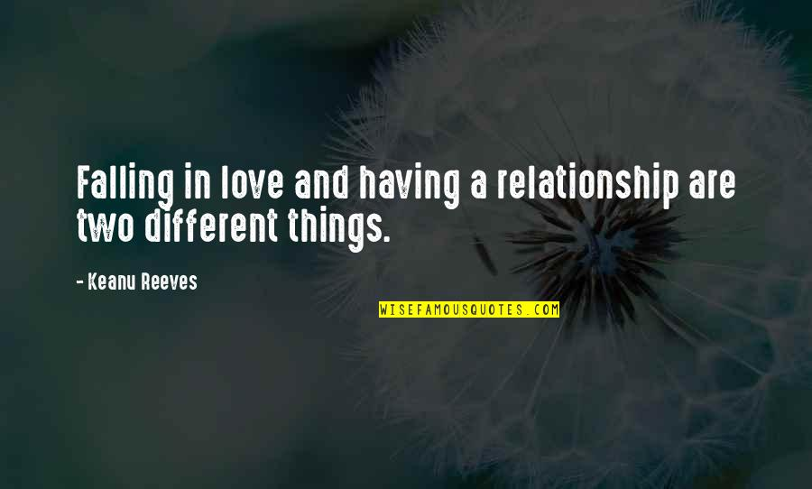 Two Different Things Quotes By Keanu Reeves: Falling in love and having a relationship are