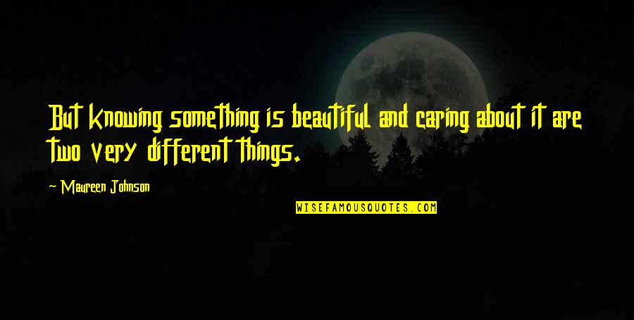 Two Different Things Quotes By Maureen Johnson: But knowing something is beautiful and caring about