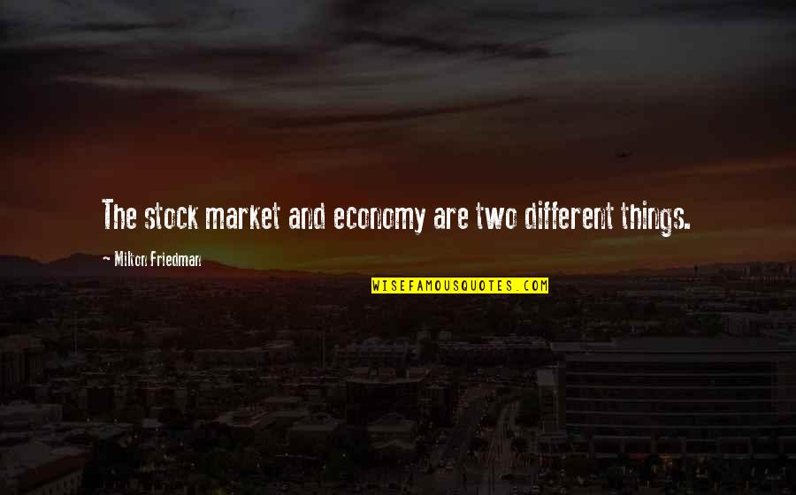 Two Different Things Quotes By Milton Friedman: The stock market and economy are two different