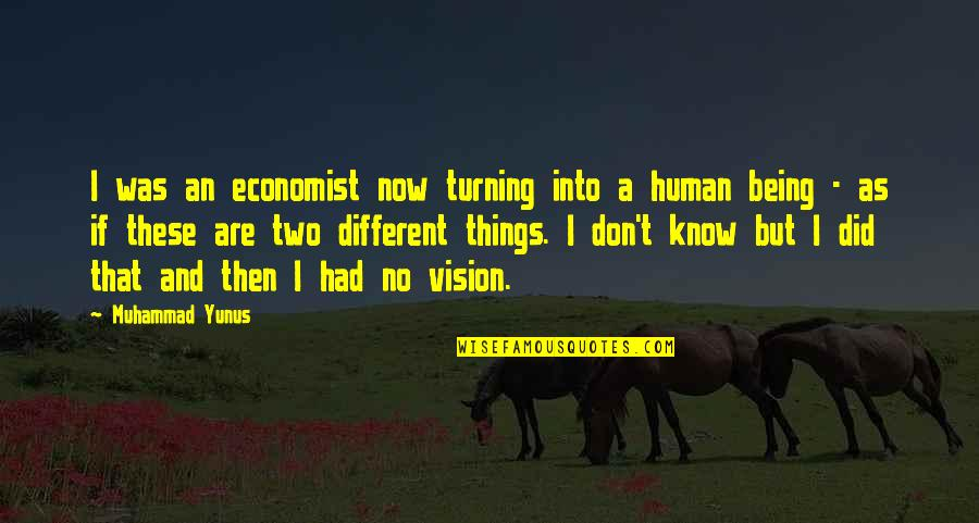Two Different Things Quotes By Muhammad Yunus: I was an economist now turning into a