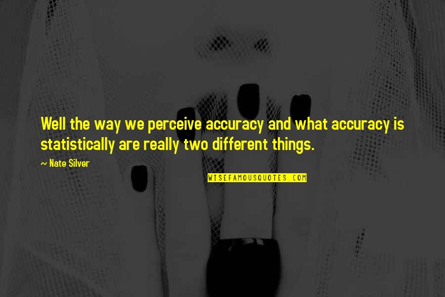 Two Different Things Quotes By Nate Silver: Well the way we perceive accuracy and what