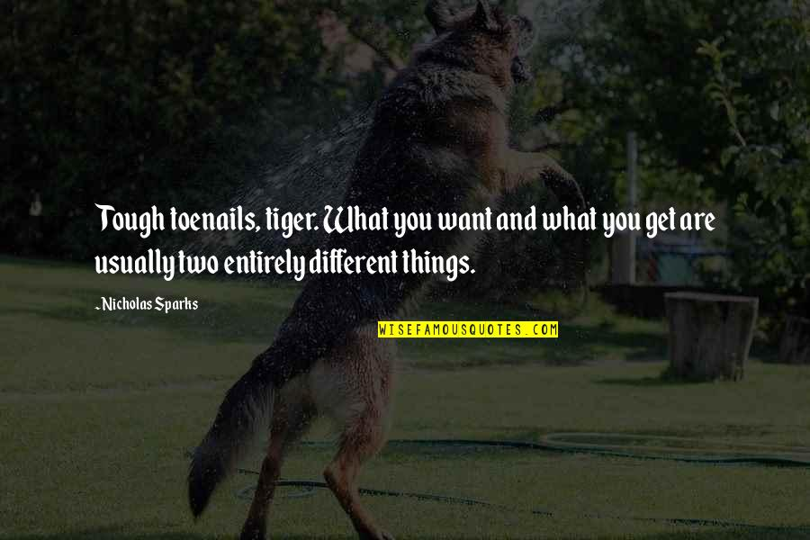 Two Different Things Quotes By Nicholas Sparks: Tough toenails, tiger. What you want and what