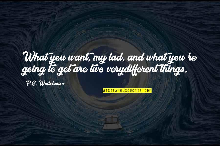 Two Different Things Quotes By P.G. Wodehouse: What you want, my lad, and what you're