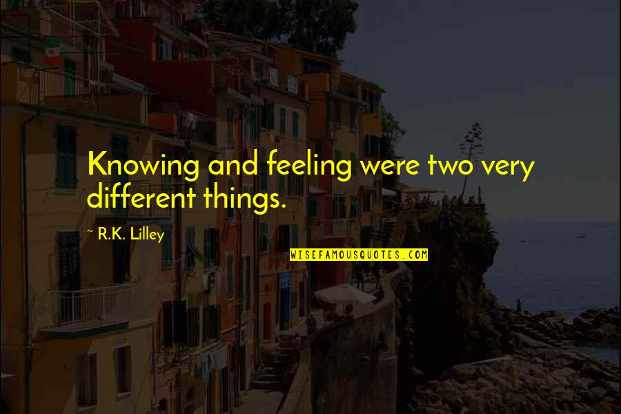Two Different Things Quotes By R.K. Lilley: Knowing and feeling were two very different things.