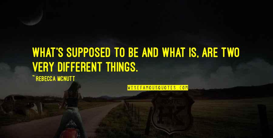 Two Different Things Quotes By Rebecca McNutt: What's supposed to be and what is, are
