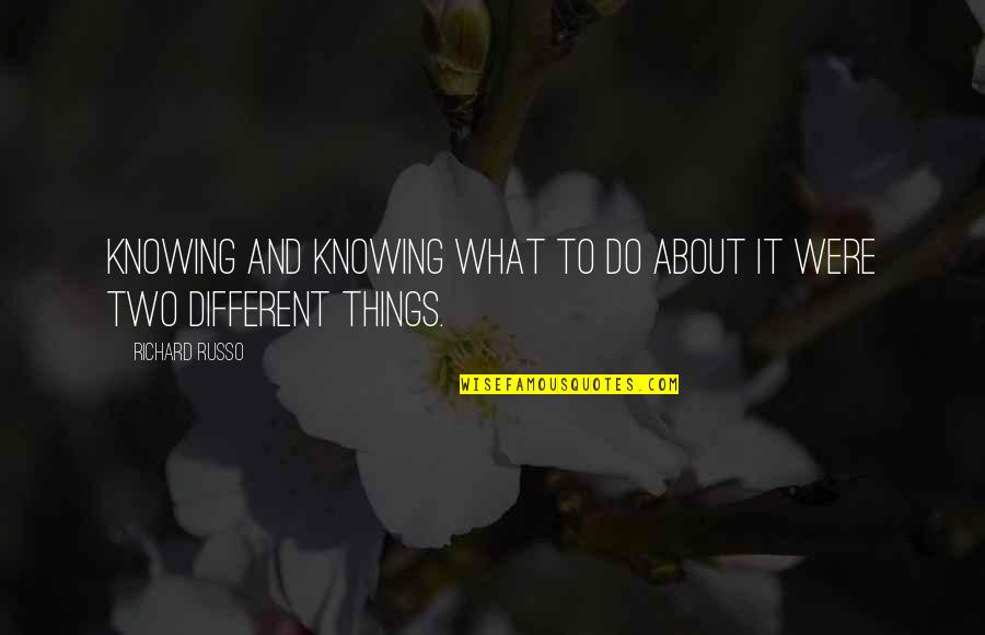 Two Different Things Quotes By Richard Russo: Knowing and knowing what to do about it