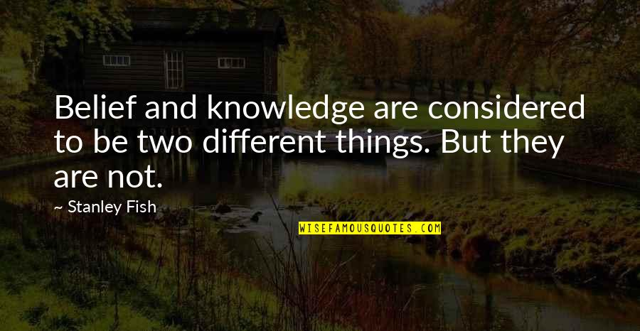 Two Different Things Quotes By Stanley Fish: Belief and knowledge are considered to be two