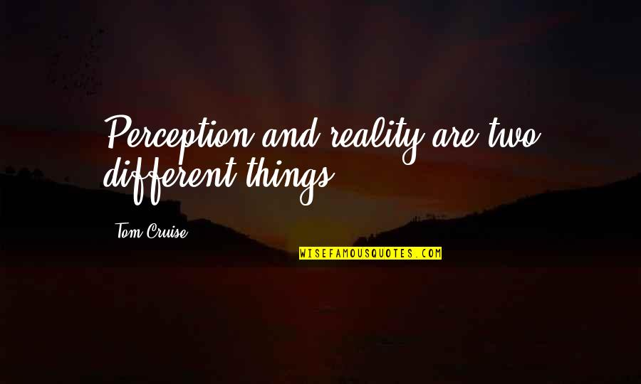 Two Different Things Quotes By Tom Cruise: Perception and reality are two different things.