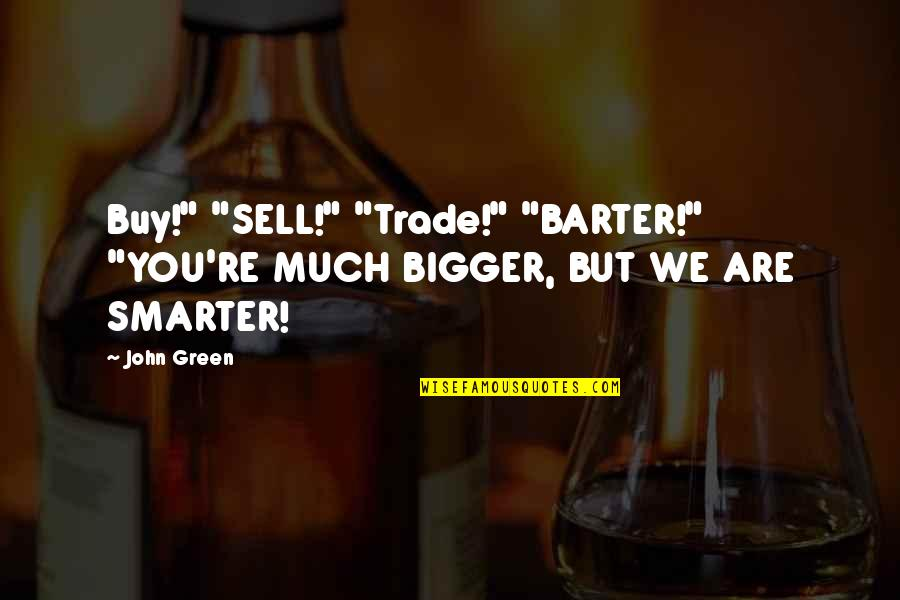 "Two Pairs Quotes By John Green: Buy!"" ""SELL!"" ""Trade!"" ""BARTER!"" ""YOU'RE MUCH BIGGER, BUT"
