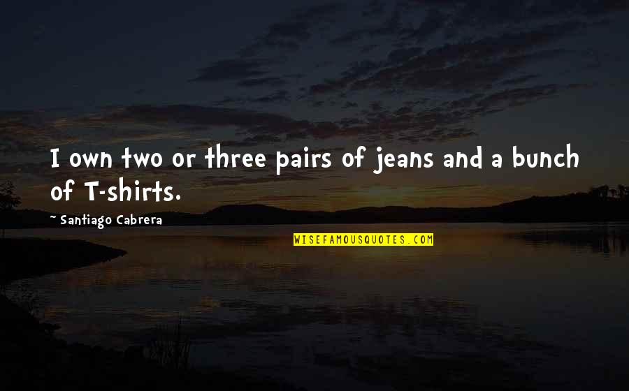 Two Pairs Quotes By Santiago Cabrera: I own two or three pairs of jeans