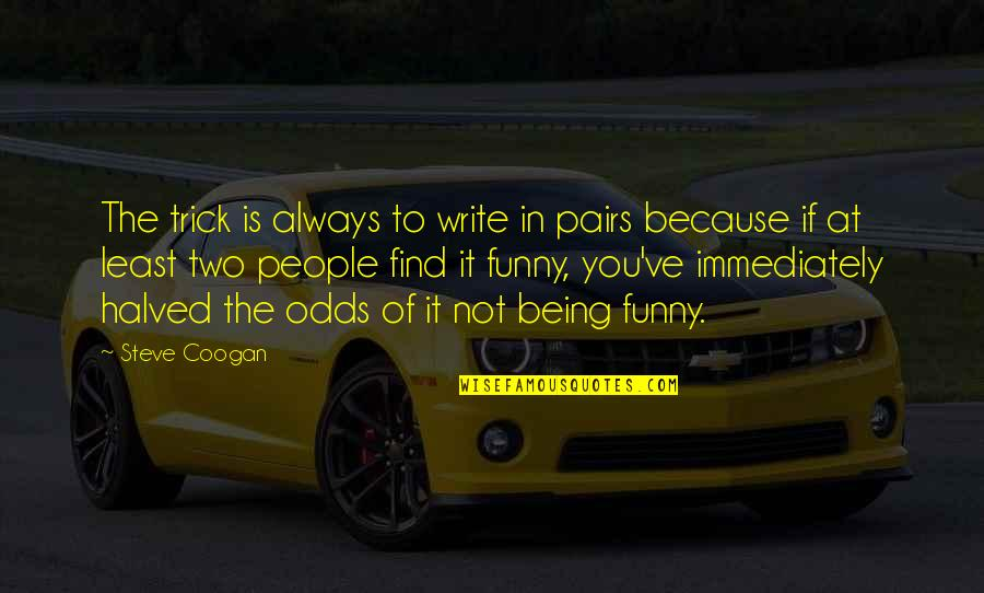 Two Pairs Quotes By Steve Coogan: The trick is always to write in pairs