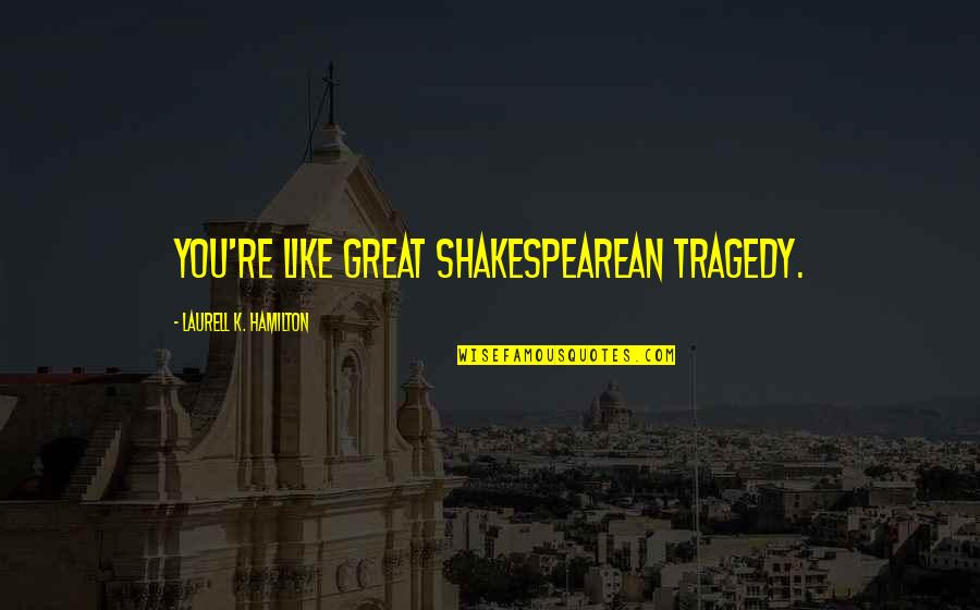 Two Peas Pod Quotes By Laurell K. Hamilton: You're like great Shakespearean tragedy.