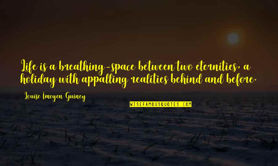 Two Realities Quotes By Louise Imogen Guiney: Life is a breathing-space between two eternities, a
