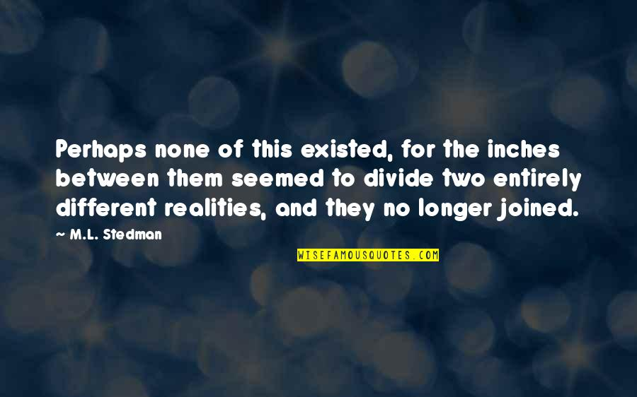 Two Realities Quotes By M.L. Stedman: Perhaps none of this existed, for the inches
